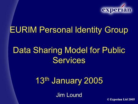 EURIM Personal Identity Group Data Sharing Model for Public Services 13 th January 2005 Jim Lound © Experian Ltd 2005.