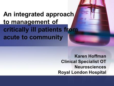 An integrated approach to management of critically ill patients from acute to community Karen Hoffman Clinical Specialist OT Neurosciences Royal London.