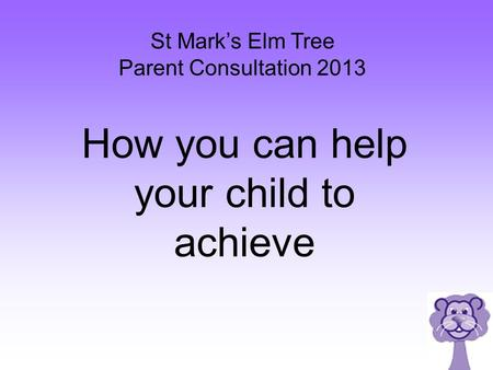 St Mark's Elm Tree Parent Consultation 2013 How you can help your child to achieve.