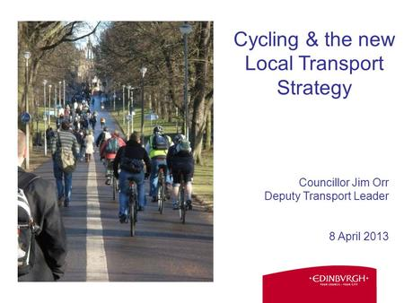 Councillor Jim Orr Deputy Transport Leader 8 April 2013 Cycling & the new Local Transport Strategy.