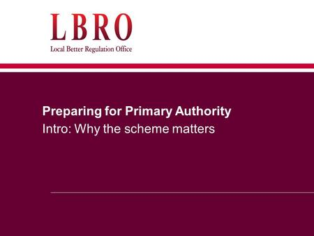 Preparing for Primary Authority Intro: Why the scheme matters.