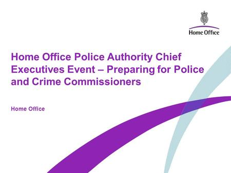 Home Office Police Authority Chief Executives Event – Preparing for Police and Crime Commissioners Home Office.