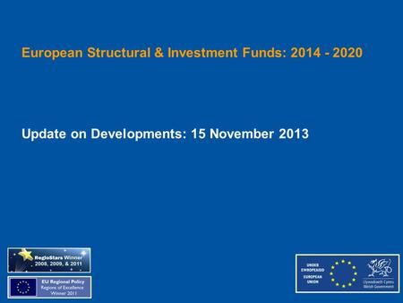 European Structural & Investment Funds: 2014 - 2020 Update on Developments: 15 November 2013.