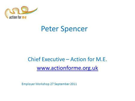 Peter Spencer Chief Executive – Action for M.E. www.actionforme.org.uk Employer Workshop 27 September 2011.