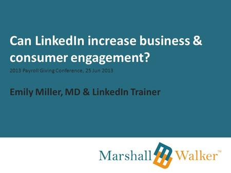 Can LinkedIn increase business & consumer engagement? 2013 Payroll Giving Conference, 25 Jun 2013 Emily Miller, MD & LinkedIn Trainer.
