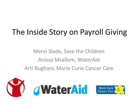 The Inside Story on Payroll Giving Mervi Slade, Save the Children Anissa Msallem, WaterAid Arti Rughani, Marie Curie Cancer Care.