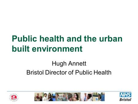 Public health and the urban built environment Hugh Annett Bristol Director of Public Health.