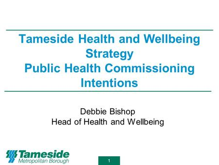 1 Tameside Health and Wellbeing Strategy Public Health Commissioning Intentions Debbie Bishop Head of Health and Wellbeing.