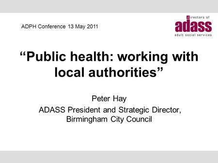 """Public health: working with local authorities"" Peter Hay ADASS President and Strategic Director, Birmingham City Council ADPH Conference 13 May 2011."