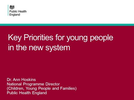 Key Priorities for young people in the new system Dr. Ann Hoskins National Programme Director (Children, Young People and Families) Public Health England.