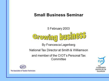 Small Business Seminar 5 February 2003 By Francesca Lagerberg National Tax Director at Smith & Williamson and member of the CIOT's Personal Tax Committee.