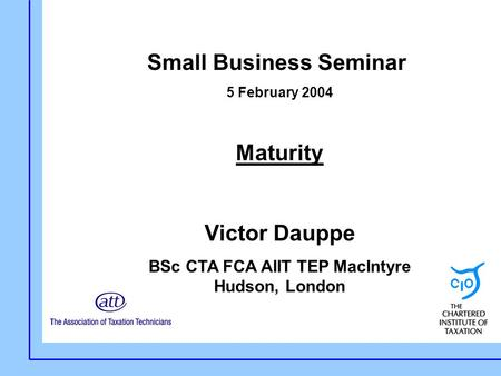 Small Business Seminar 5 February 2004 Maturity Victor Dauppe BSc CTA FCA AIIT TEP MacIntyre Hudson, London.