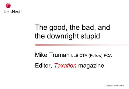 LexisNexis Confidential The good, the bad, and the downright stupid Mike Truman LLB CTA (Fellow) FCA Editor, Taxation magazine.