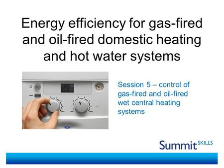 Energy efficiency for gas-fired and oil-fired domestic heating and hot water systems Session 5 – control of gas-fired and oil-fired wet central heating.