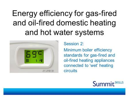 Energy efficiency for gas-fired and oil-fired domestic heating and hot water systems Session 2: Minimum boiler efficiency standards for gas-fired and oil-fired.