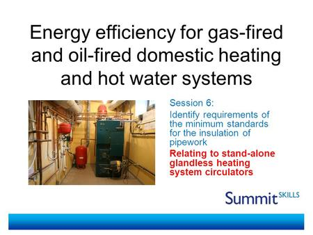 Energy efficiency for gas-fired and oil-fired domestic heating and hot water systems Session 6: Identify requirements of the minimum standards for the.