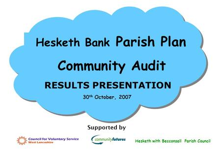 Hesketh Bank Parish Plan Community Audit RESULTS PRESENTATION Supported by 30 th October, 2007 Hesketh with Becconsall Parish Council.
