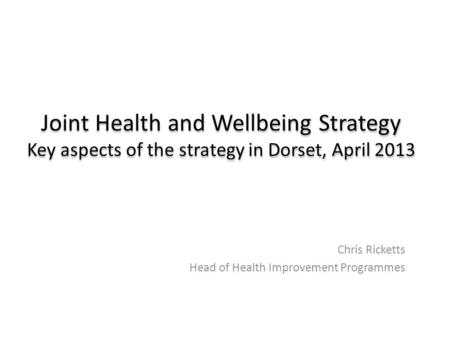 Joint Health and Wellbeing Strategy Key aspects of the strategy in Dorset, April 2013 Chris Ricketts Head of Health Improvement Programmes.