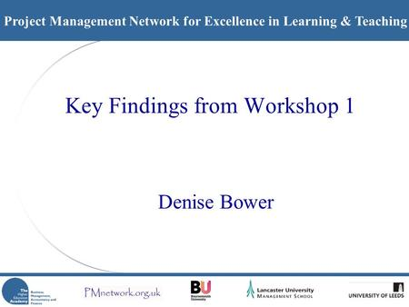 Project Management Network for Excellence in Learning & Teaching Key Findings from Workshop 1 Denise Bower.