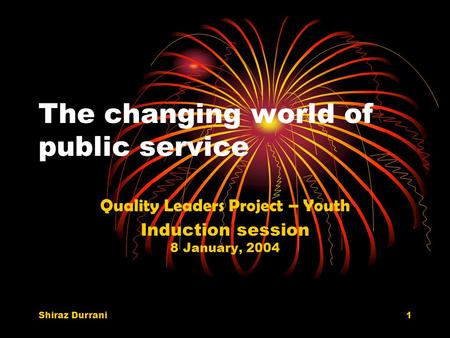 Shiraz Durrani1 The changing world of public service Quality Leaders Project – Youth Induction session 8 January, 2004.