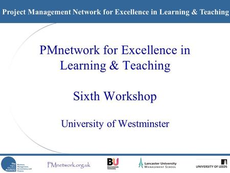 Project Management Network for Excellence in Learning & Teaching PMnetwork for Excellence in Learning & Teaching Sixth Workshop University of Westminster.