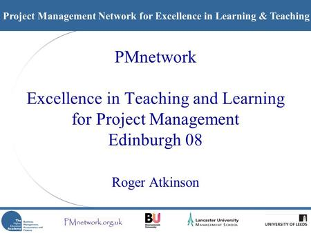 Project Management Network for Excellence in Learning & Teaching PMnetwork Excellence in Teaching and Learning for Project Management Edinburgh 08 Roger.