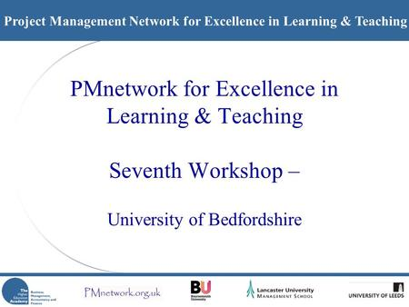 Project Management Network for Excellence in Learning & Teaching PMnetwork for Excellence in Learning & Teaching Seventh Workshop – University of Bedfordshire.