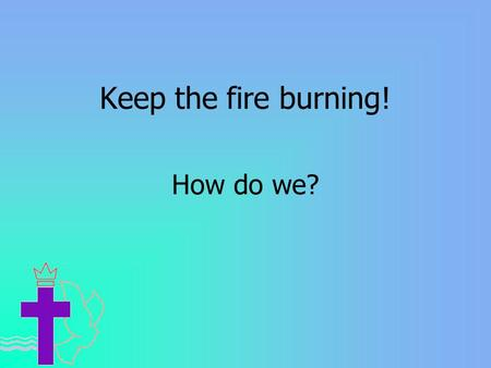 Keep the fire burning! How do we?. Reading our Bible Praying Worshipping Doing good.