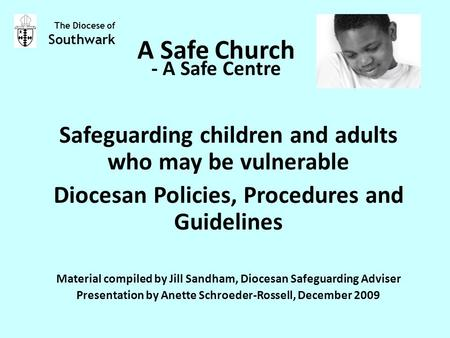 A Safe Church Safeguarding children and adults who may be vulnerable Diocesan Policies, Procedures and Guidelines Material compiled by Jill Sandham, Diocesan.
