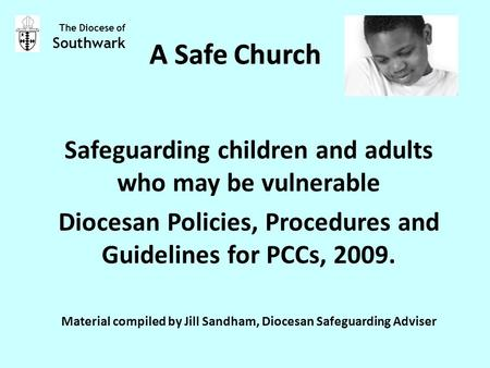 A Safe Church Safeguarding children and adults who may be vulnerable Diocesan Policies, Procedures and Guidelines for PCCs, 2009. Material compiled by.