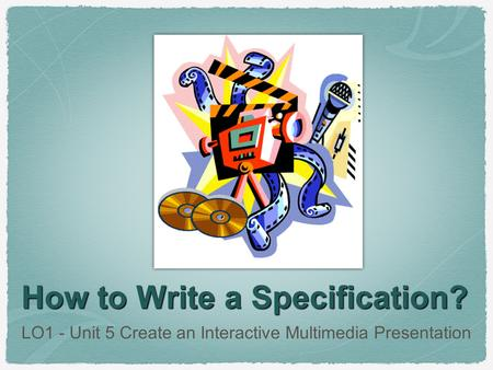 How to Write a Specification? LO1 - Unit 5 Create an Interactive Multimedia Presentation.