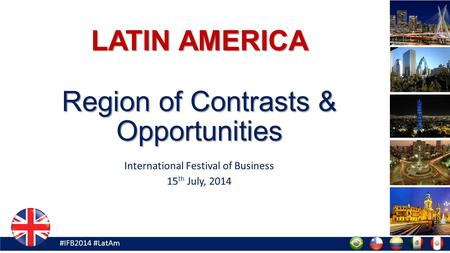 #IFB2014 #LatAm LATIN AMERICA Region of Contrasts & Opportunities International Festival of Business 15 th July, 2014.