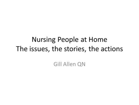 Nursing People at Home The issues, the stories, the actions Gill Allen QN.