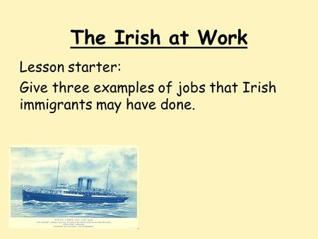 The Irish at Work Lesson starter: Give three examples of jobs that Irish immigrants may have done.