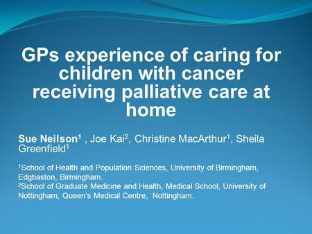 GPs experience of caring for children with cancer receiving palliative care at home Sue Neilson 1, Joe Kai 2, Christine MacArthur 1, Sheila Greenfield.