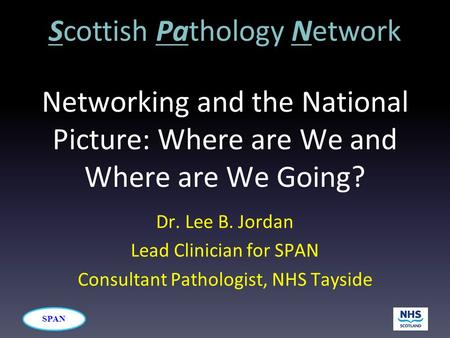 SPAN Networking and the National Picture: Where are We and Where are We Going? Dr. Lee B. Jordan Lead Clinician for SPAN Consultant Pathologist, NHS Tayside.