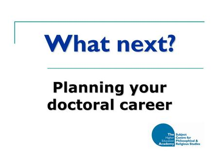 What next? Planning your doctoral career. There's more to life than your thesis… Or, your research degree as personal and professional development.