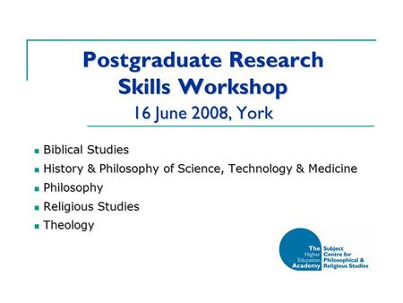 Postgraduate Research Skills Workshop 16 June 2008, York Biblical Studies Biblical Studies History & Philosophy of Science, Technology & Medicine History.