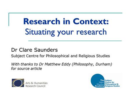 Research in Context: Situating your research Dr Clare Saunders Subject Centre for Philosophical and Religious Studies With thanks to Dr Matthew Eddy (Philosophy,