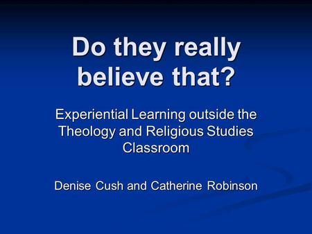 Do they really believe that? Experiential Learning outside the Theology and Religious Studies Classroom Denise Cush and Catherine Robinson.