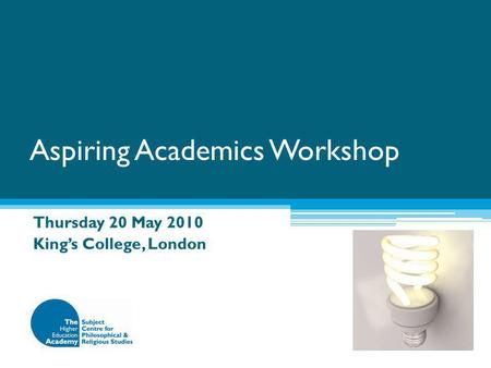 Aspiring Academics Workshop Thursday 20 May 2010 King's College, London.