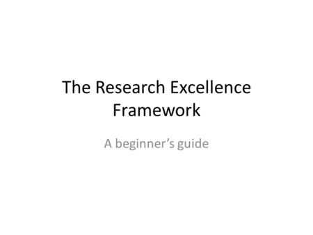 The Research Excellence Framework A beginner's guide.