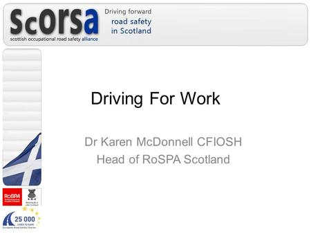 Driving For Work Dr Karen McDonnell CFIOSH Head of RoSPA Scotland.