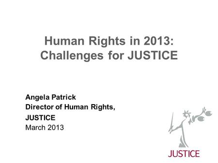 Human Rights in 2013: Challenges for JUSTICE Angela Patrick Director of Human Rights, JUSTICE March 2013.