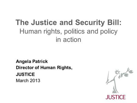 The Justice and Security Bill: Human rights, politics and policy in action Angela Patrick Director of Human Rights, JUSTICE March 2013.