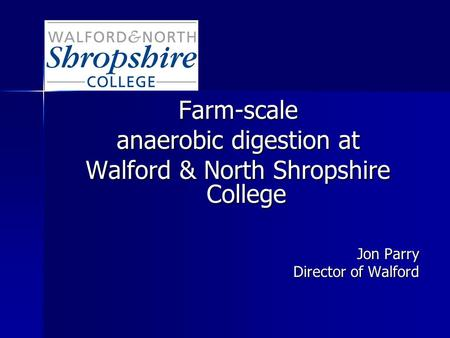 Farm-scale anaerobic digestion at Walford & North Shropshire College Jon Parry Director of Walford.
