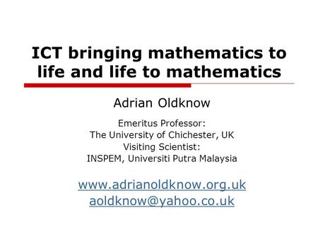 ICT bringing mathematics to life and life to mathematics Adrian Oldknow Emeritus Professor: The University of Chichester, UK Visiting Scientist: INSPEM,