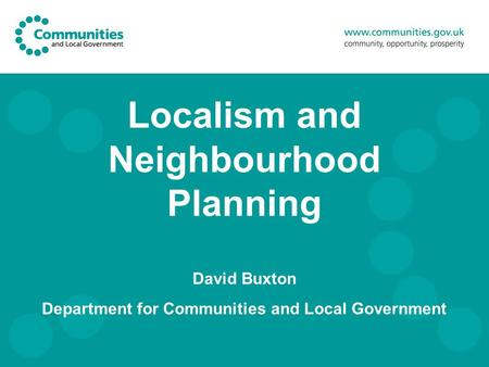 Localism and Neighbourhood Planning David Buxton Department for Communities and Local Government.