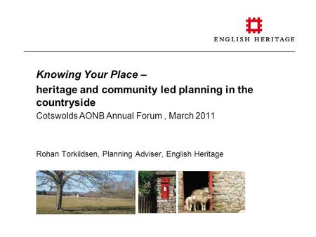 Knowing Your Place – heritage and community led planning in the countryside Cotswolds AONB Annual Forum, March 2011 Rohan Torkildsen, Planning Adviser,