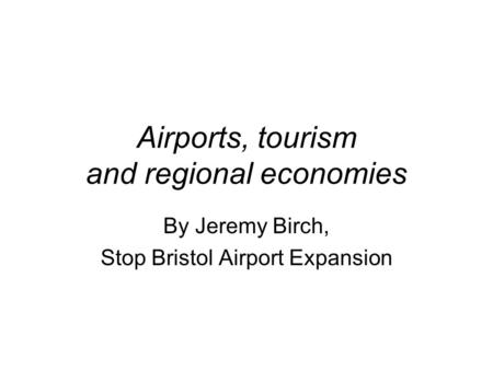 Airports, tourism and regional economies By Jeremy Birch, Stop Bristol Airport Expansion.